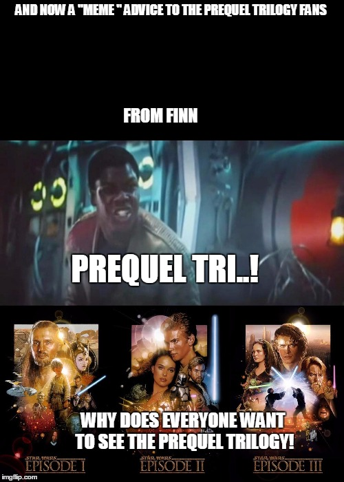 "finn's meme advice to star wars prequel trilogy fans | AND NOW A ""MEME "" ADVICE TO THE PREQUEL TRILOGY FANS WHY DOES EVERYONE WANT TO SEE THE PREQUEL TRILOGY! FROM FINN PREQUEL TRI..! 