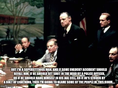 Godfather meeting  | BUT I'M A SUPERSTITIOUS MAN, AND IF SOME UNLUCKY ACCIDENT SHOULD BEFALL HIM, IF HE SHOULD GET SHOT IN THE HEAD BY A POLICE OFFICER, OR IF HE | image tagged in godfather meeting | made w/ Imgflip meme maker