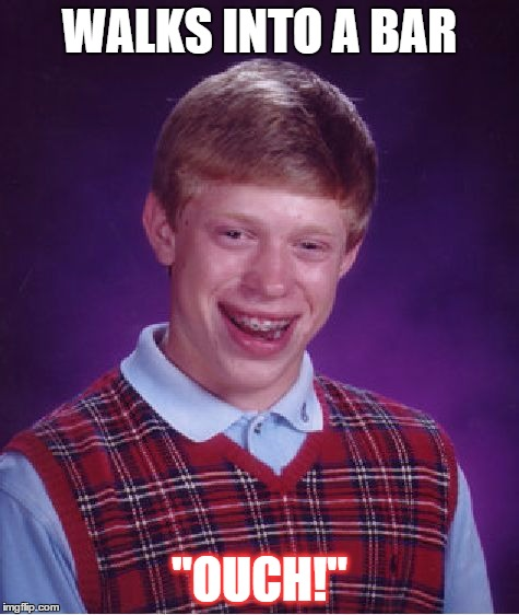 "Bad Luck Brian Meme | WALKS INTO A BAR ""OUCH!"" 