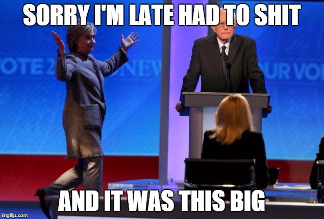hillary | SORRY I'M LATE HAD TO SHIT AND IT WAS THIS BIG | image tagged in late,democrat debate | made w/ Imgflip meme maker