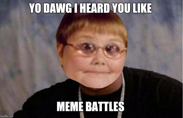 Yo dawg dank | YO DAWG I HEARD YOU LIKE MEME BATTLES | image tagged in yo dawg dank | made w/ Imgflip meme maker
