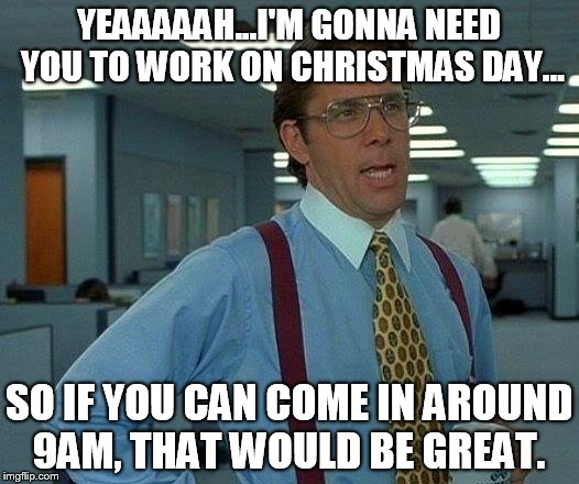 That Would Be Great | YEAAAAAH...I'M GONNA NEED YOU TO WORK ON CHRISTMAS DAY... SO IF YOU CAN COME IN AROUND 9AM, THAT WOULD BE GREAT. | image tagged in memes,that would be great | made w/ Imgflip meme maker