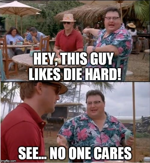 See Nobody Cares Meme | HEY, THIS GUY LIKES DIE HARD! SEE... NO ONE CARES | image tagged in memes,see nobody cares | made w/ Imgflip meme maker