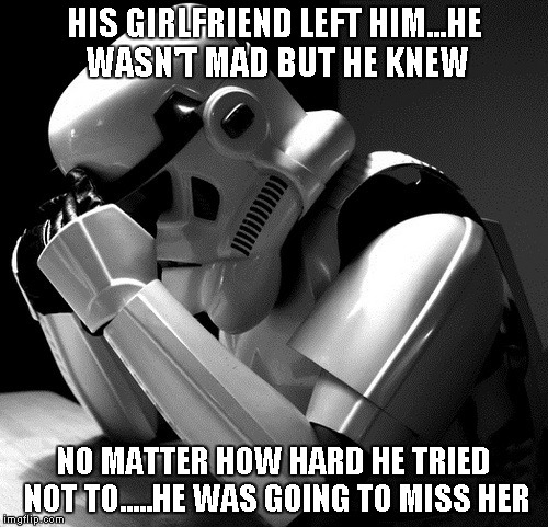 Stormtroopers are always missing someone. | HIS GIRLFRIEND LEFT HIM...HE WASN'T MAD BUT HE KNEW NO MATTER HOW HARD HE TRIED NOT TO.....HE WAS GOING TO MISS HER | image tagged in depressed stormtrooper,funny,star wars,stormtrooper,memes | made w/ Imgflip meme maker