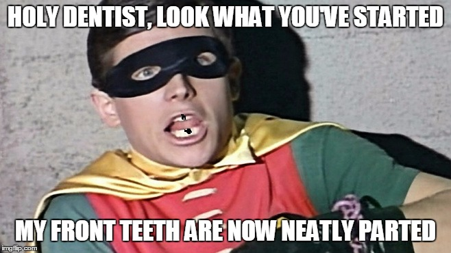 HOLY DENTIST, LOOK WHAT YOU'VE STARTED MY FRONT TEETH ARE NOW NEATLY PARTED | made w/ Imgflip meme maker