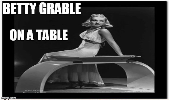 BETTY GRABLE ON A TABLE | made w/ Imgflip meme maker