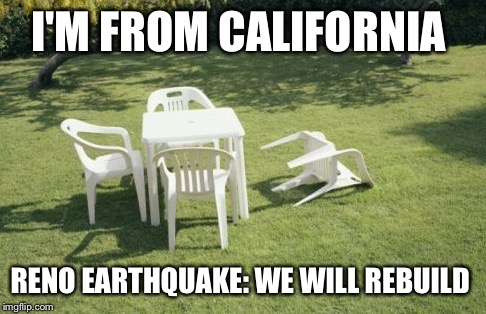 We Will Rebuild Meme | I'M FROM CALIFORNIA RENO EARTHQUAKE: WE WILL REBUILD | image tagged in memes,we will rebuild | made w/ Imgflip meme maker