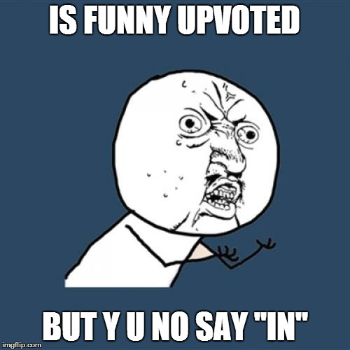 "Y U No Meme | IS FUNNY UPVOTED BUT Y U NO SAY ""IN"" 