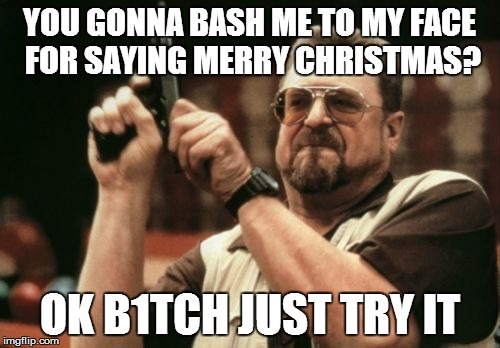 Am I The Only One Around Here Meme | YOU GONNA BASH ME TO MY FACE FOR SAYING MERRY CHRISTMAS? OK B1TCH JUST TRY IT | image tagged in memes,am i the only one around here | made w/ Imgflip meme maker