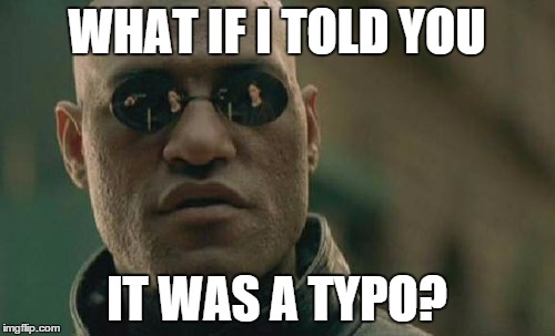 Matrix Morpheus Meme | WHAT IF I TOLD YOU IT WAS A TYPO? | image tagged in memes,matrix morpheus | made w/ Imgflip meme maker