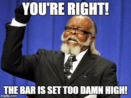 Too Damn High Meme | YOU'RE RIGHT! THE BAR IS SET TOO DAMN HIGH! | image tagged in memes,too damn high | made w/ Imgflip meme maker