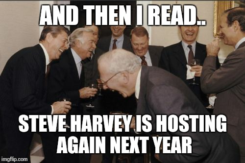 Laughing Men In Suits Meme | AND THEN I READ.. STEVE HARVEY IS HOSTING AGAIN NEXT YEAR | image tagged in memes,laughing men in suits | made w/ Imgflip meme maker