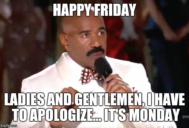 Oopsie Daisy | HAPPY FRIDAY LADIES AND GENTLEMEN, I HAVE TO APOLOGIZE... IT'S MONDAY | image tagged in scumbag steve harvey,miss universe,miss universe 2015 | made w/ Imgflip meme maker