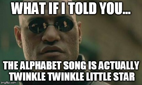 Matrix Morpheus Meme | WHAT IF I TOLD YOU... THE ALPHABET SONG IS ACTUALLY TWINKLE TWINKLE LITTLE STAR | image tagged in memes,matrix morpheus | made w/ Imgflip meme maker