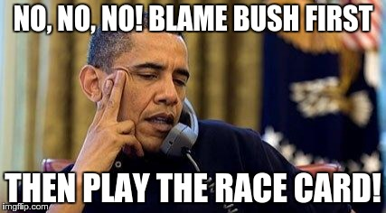 NO, NO, NO! BLAME BUSH FIRST THEN PLAY THE RACE CARD! | made w/ Imgflip meme maker