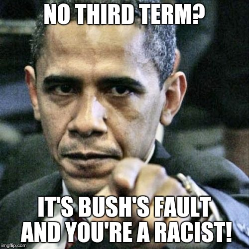 Obama on Re-election  | NO THIRD TERM? IT'S BUSH'S FAULT AND YOU'RE A RACIST! | image tagged in obama,pissed off obama | made w/ Imgflip meme maker