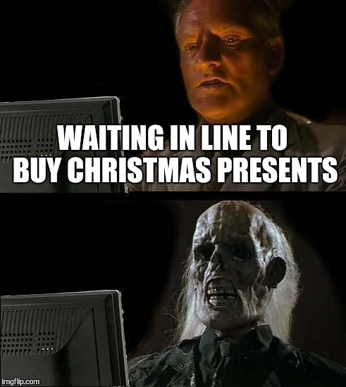 Ill Just Wait Here Meme | WAITING IN LINE TO BUY CHRISTMAS PRESENTS | image tagged in memes,ill just wait here | made w/ Imgflip meme maker