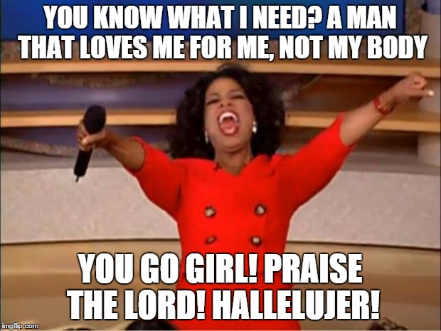 Oprah You Get A Meme | YOU KNOW WHAT I NEED? A MAN THAT LOVES ME FOR ME, NOT MY BODY YOU GO GIRL! PRAISE THE LORD! HALLELUJER! | image tagged in memes,oprah you get a | made w/ Imgflip meme maker