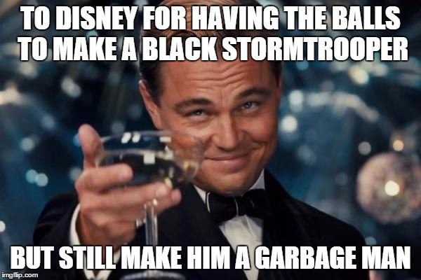 Leonardo Dicaprio Cheers | TO DISNEY FOR HAVING THE BALLS TO MAKE A BLACK STORMTROOPER BUT STILL MAKE HIM A GARBAGE MAN | image tagged in memes,leonardo dicaprio cheers | made w/ Imgflip meme maker
