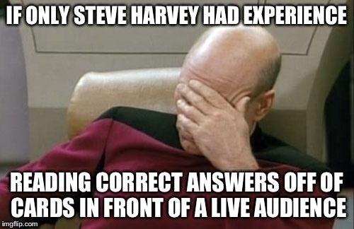 If only. | IF ONLY STEVE HARVEY HAD EXPERIENCE READING CORRECT ANSWERS OFF OF CARDS IN FRONT OF A LIVE AUDIENCE | image tagged in memes,captain picard facepalm | made w/ Imgflip meme maker