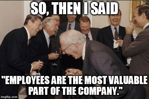 "Laughing Men In Suits | SO, THEN I SAID ""EMPLOYEES ARE THE MOST VALUABLE PART OF THE COMPANY."" 