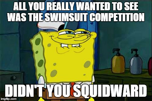 Dont You Squidward Meme | ALL YOU REALLY WANTED TO SEE WAS THE SWIMSUIT COMPETITION DIDN'T YOU SQUIDWARD | image tagged in memes,dont you squidward | made w/ Imgflip meme maker
