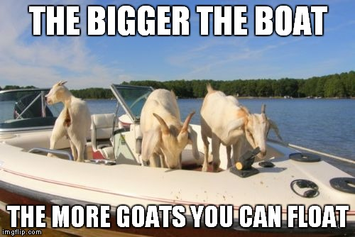 THE BIGGER THE BOAT THE MORE GOATS YOU CAN FLOAT | made w/ Imgflip meme maker