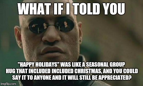 "Matrix Morpheus Meme | WHAT IF I TOLD YOU ""HAPPY HOLIDAYS"" WAS LIKE A SEASONAL GROUP HUG THAT INCLUDED INCLUDED CHRISTMAS, AND YOU COULD SAY IT TO ANYONE AND IT WI 