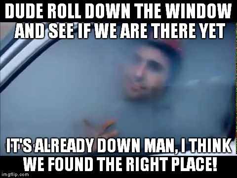 DUDE ROLL DOWN THE WINDOW AND SEE IF WE ARE THERE YET IT'S ALREADY DOWN MAN, I THINK WE FOUND THE RIGHT PLACE! | made w/ Imgflip meme maker