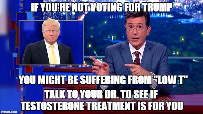 "IF YOU'RE NOT VOTING FOR TRUMP YOU MIGHT BE SUFFERING FROM ""LOW T"" TALK TO YOUR DR. TO SEE IF TESTOSTERONE TREATMENT IS FOR YOU 