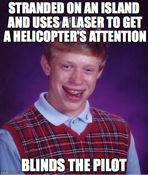 Bad Luck Brian Meme | STRANDED ON AN ISLAND AND USES A LASER TO GET A HELICOPTER'S ATTENTION BLINDS THE PILOT | image tagged in memes,bad luck brian | made w/ Imgflip meme maker