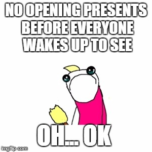 Sad X All The Y Meme | NO OPENING PRESENTS BEFORE EVERYONE WAKES UP TO SEE OH... OK | image tagged in memes,sad x all the y | made w/ Imgflip meme maker