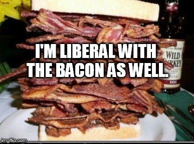 I'M LIBERAL WITH THE BACON AS WELL. | made w/ Imgflip meme maker