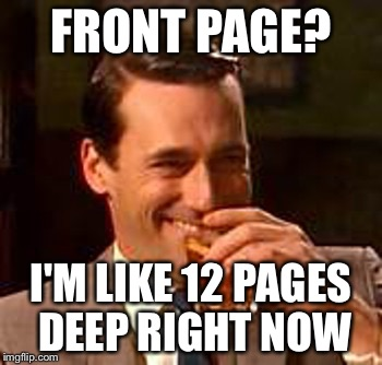 FRONT PAGE? I'M LIKE 12 PAGES DEEP RIGHT NOW | made w/ Imgflip meme maker