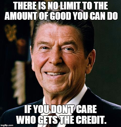 The Gipper | THERE IS NO LIMIT TO THE AMOUNT OF GOOD YOU CAN DO IF YOU DON'T CARE WHO GETS THE CREDIT. | image tagged in ronald reagan face | made w/ Imgflip meme maker