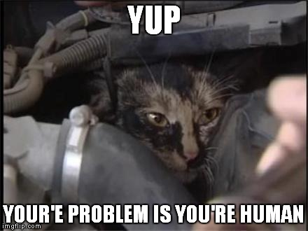 YUP YOUR'E PROBLEM IS YOU'RE HUMAN | made w/ Imgflip meme maker