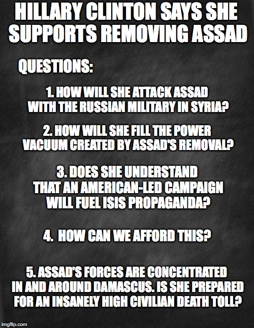 black blank | HILLARY CLINTON SAYS SHE SUPPORTS REMOVING ASSAD QUESTIONS: 1. HOW WILL SHE ATTACK ASSAD WITH THE RUSSIAN MILITARY IN SYRIA? 2. HOW WILL SHE | image tagged in black blank | made w/ Imgflip meme maker