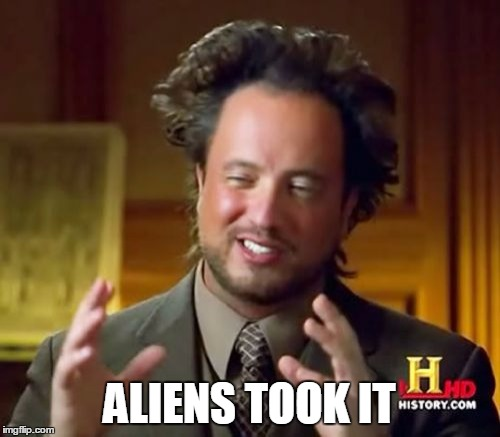Ancient Aliens Meme | ALIENS TOOK IT | image tagged in memes,ancient aliens | made w/ Imgflip meme maker