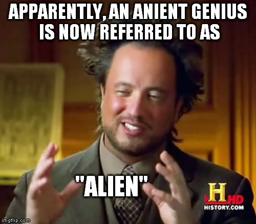 "Ancient Aliens Meme | APPARENTLY, AN ANIENT GENIUS IS NOW REFERRED TO AS ""ALIEN"" 