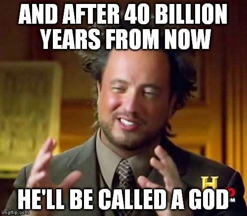 Ancient Aliens Meme | AND AFTER 40 BILLION YEARS FROM NOW HE'LL BE CALLED A GOD | image tagged in memes,ancient aliens | made w/ Imgflip meme maker