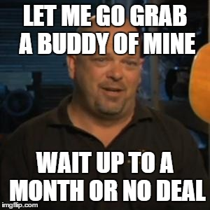 Rick From Pawn Stars | LET ME GO GRAB A BUDDY OF MINE WAIT UP TO A MONTH OR NO DEAL | image tagged in rick from pawn stars,AdviceAnimals | made w/ Imgflip meme maker