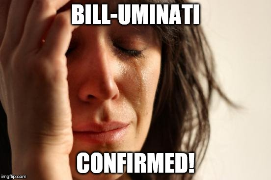 First World Problems Meme | BILL-UMINATI CONFIRMED! | image tagged in memes,first world problems | made w/ Imgflip meme maker