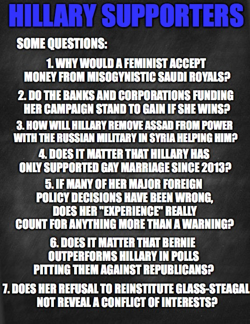 questions for hillary | HILLARY SUPPORTERS SOME QUESTIONS: 1. WHY WOULD A FEMINIST ACCEPT MONEY FROM MISOGYNISTIC SAUDI ROYALS? 2. DO THE BANKS AND CORPORATIONS FUN | image tagged in black blank,hillary clinton,politics,feel the bern | made w/ Imgflip meme maker
