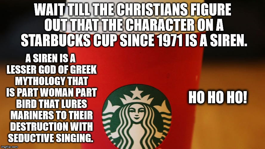 Starbucks Christmas Cup | WAIT TILL THE CHRISTIANS FIGURE OUT THAT THE CHARACTER ON A STARBUCKS CUP SINCE 1971 IS A SIREN. A SIREN IS A LESSER GOD OF GREEK MYTHOLOGY  | image tagged in starbucks,starbucks red cup | made w/ Imgflip meme maker