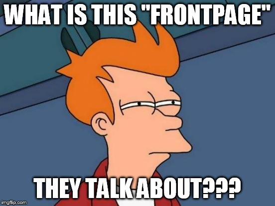 "Futurama Fry Meme | WHAT IS THIS ""FRONTPAGE"" THEY TALK ABOUT??? 
