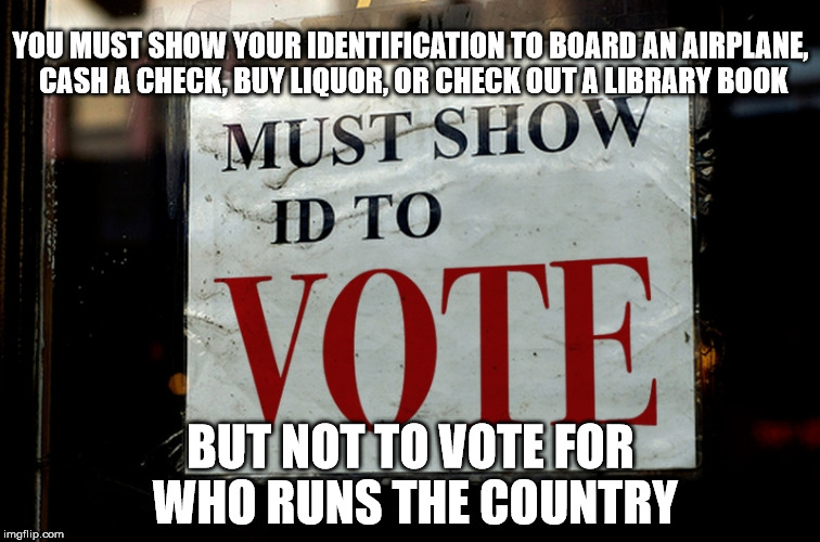 To vote or not to vote...prove you have the right. | YOU MUST SHOW YOUR IDENTIFICATION TO BOARD AN AIRPLANE, CASH A CHECK, BUY LIQUOR, OR CHECK OUT A LIBRARY BOOK BUT NOT TO VOTE FOR WHO RUNS T | image tagged in politics,hillary clinton,donald trump,federal reserve | made w/ Imgflip meme maker