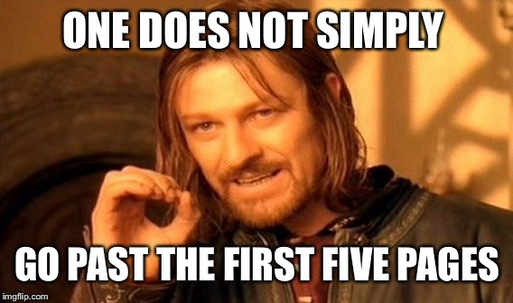 One Does Not Simply Meme | ONE DOES NOT SIMPLY GO PAST THE FIRST FIVE PAGES | image tagged in memes,one does not simply | made w/ Imgflip meme maker