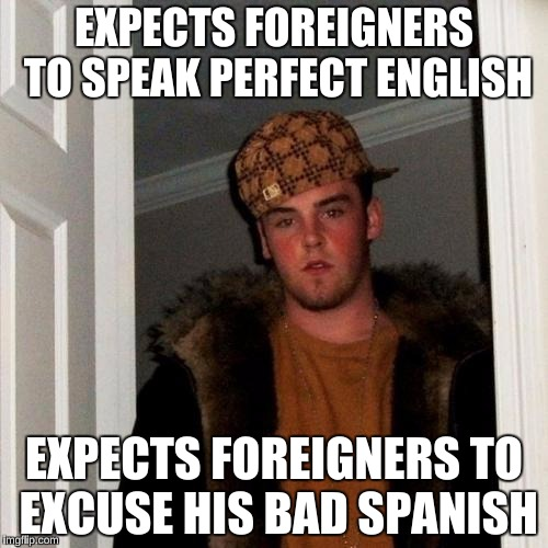 There are *SOME* people like this  | EXPECTS FOREIGNERS TO SPEAK PERFECT ENGLISH EXPECTS FOREIGNERS TO EXCUSE HIS BAD SPANISH | image tagged in memes,scumbag steve,america,ignorance | made w/ Imgflip meme maker