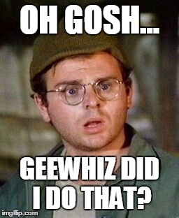 OH GOSH... GEEWHIZ DID I DO THAT? | made w/ Imgflip meme maker