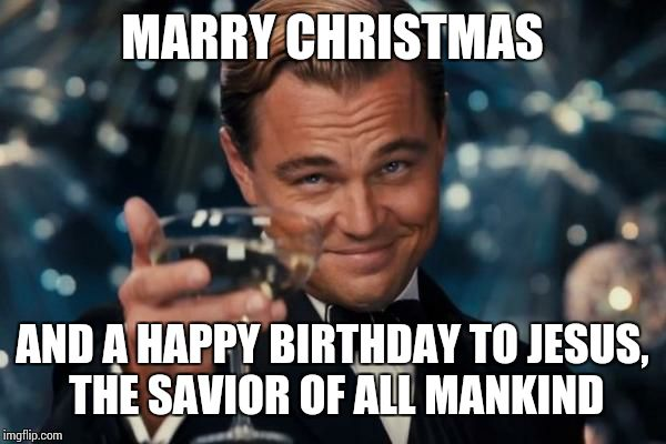 Merry Christmas to All You Imgflippers! Even Those Who Aren't Fond of My Memes! And I am Aware of My Spelling Error! | MARRY CHRISTMAS AND A HAPPY BIRTHDAY TO JESUS, THE SAVIOR OF ALL MANKIND | image tagged in memes,leonardo dicaprio cheers | made w/ Imgflip meme maker